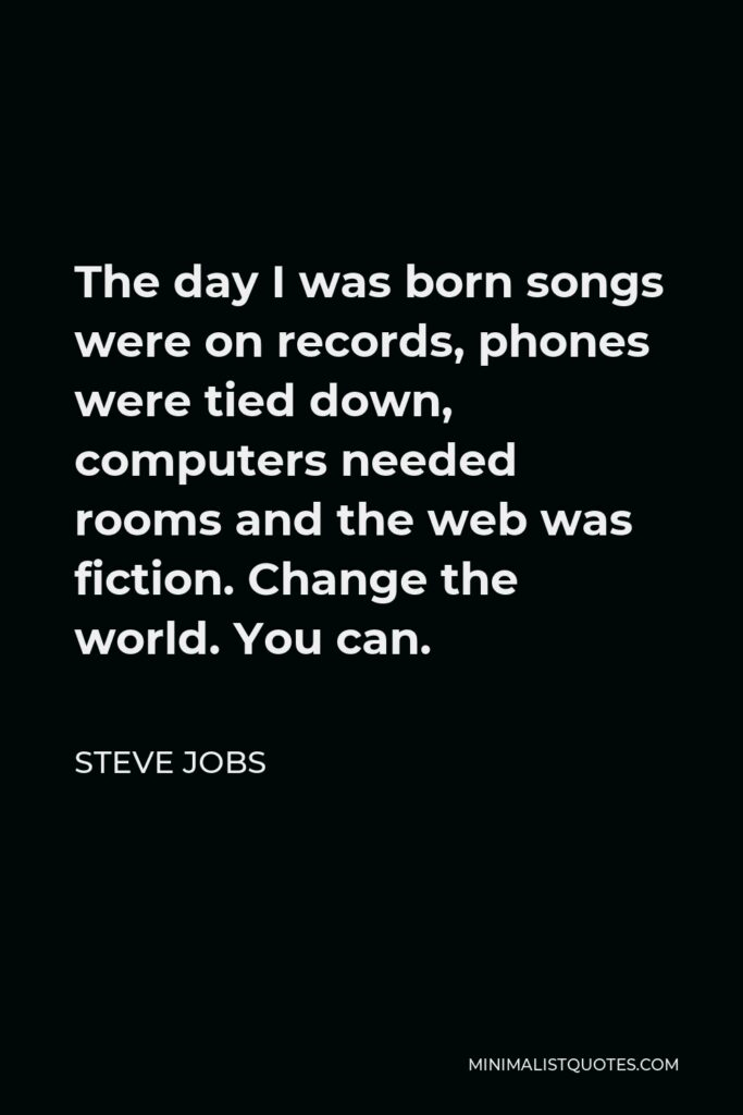 Steve Jobs Quote - The day I was born songs were on records, phones were tied down, computers needed rooms and the web was fiction. Change the world. You can.
