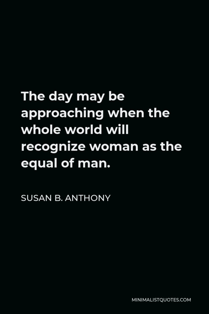 Susan B. Anthony Quote - The day may be approaching when the whole world will recognize woman as the equal of man.