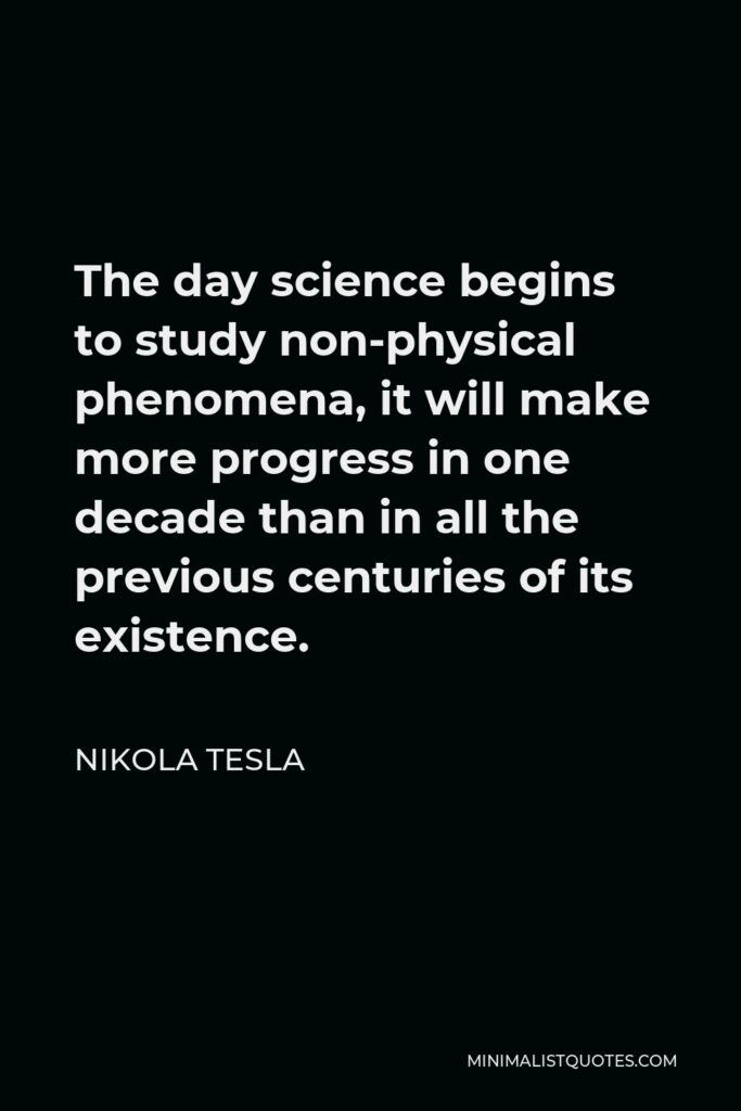 Nikola Tesla Quote - The day science begins to study non-physical phenomena, it will make more progress in one decade than in all the previous centuries of its existence.