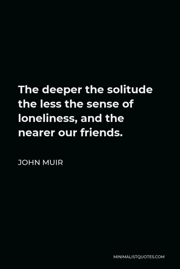 John Muir Quote - The deeper the solitude the less the sense of loneliness, and the nearer our friends.