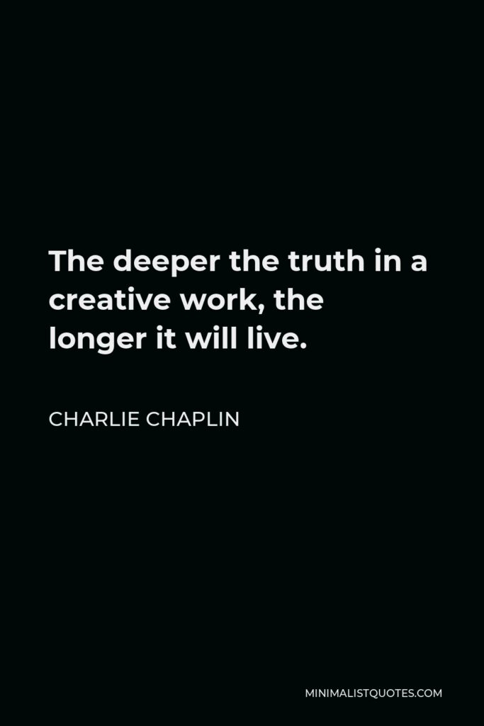 Charlie Chaplin Quote - The deeper the truth in a creative work, the longer it will live.