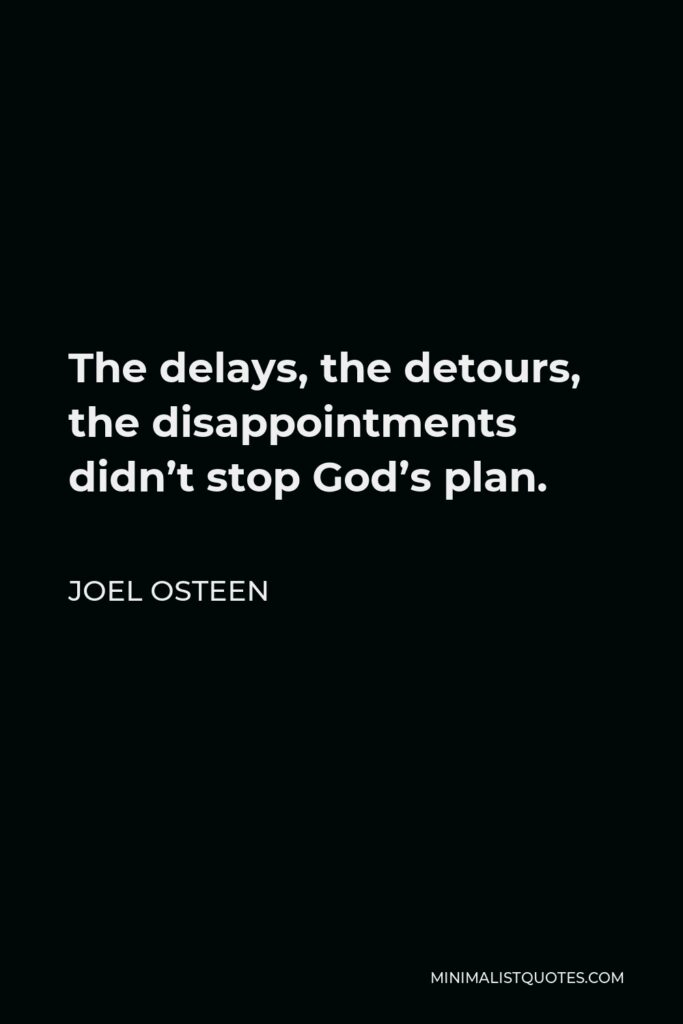 Joel Osteen Quote - The delays, the detours, the disappointments didn't stop God's plan.
