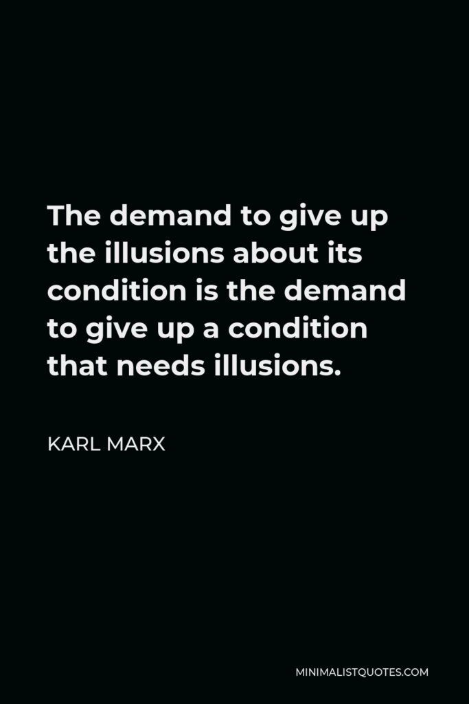 Karl Marx Quote - The demand to give up the illusions about its condition is the demand to give up a condition that needs illusions.