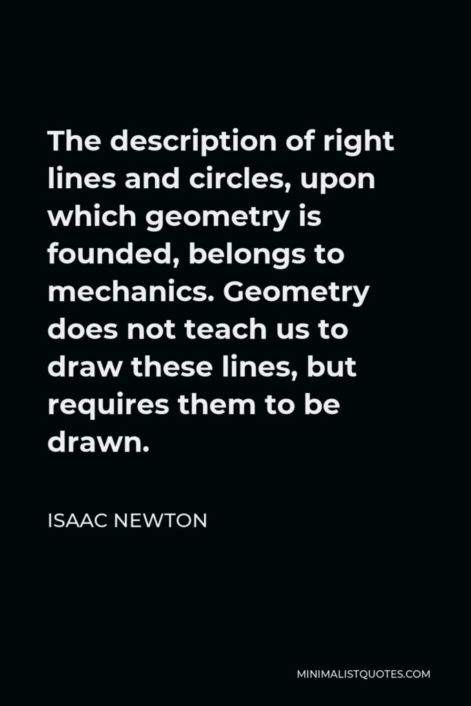 Isaac Newton Quote - The description of right lines and circles, upon which geometry is founded, belongs to mechanics. Geometry does not teach us to draw these lines, but requires them to be drawn.