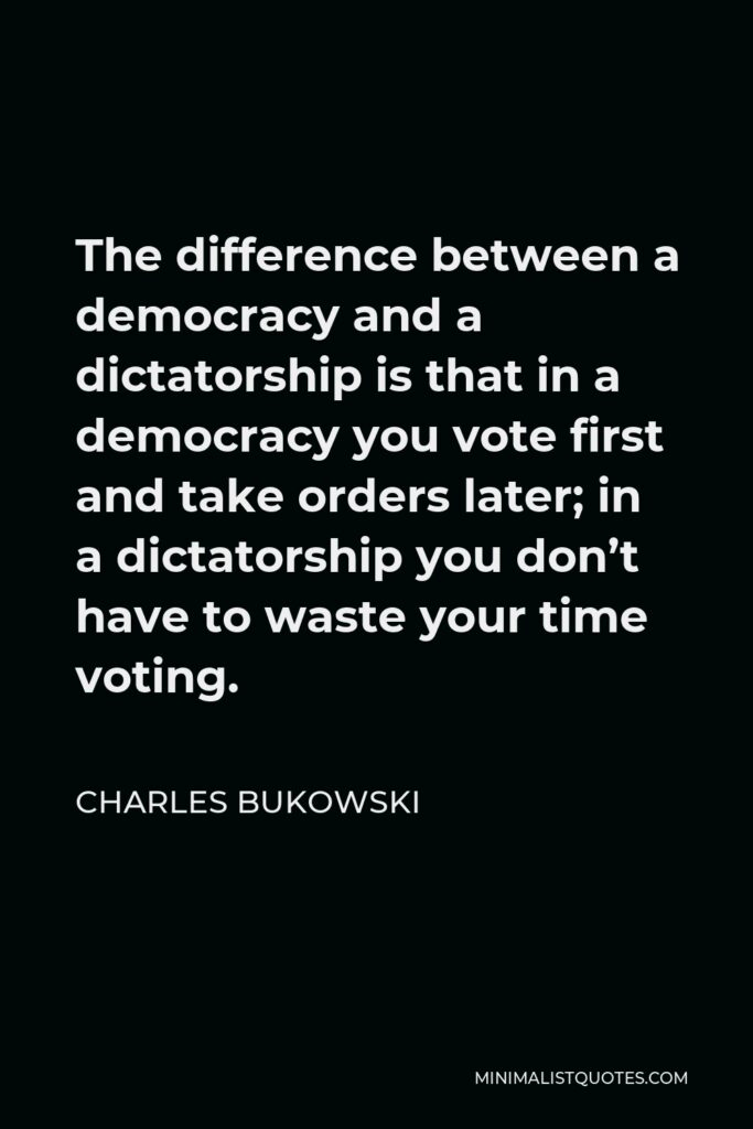 Charles Bukowski Quote - The difference between a democracy and a dictatorship is that in a democracy you vote first and take orders later; in a dictatorship you don't have to waste your time voting.