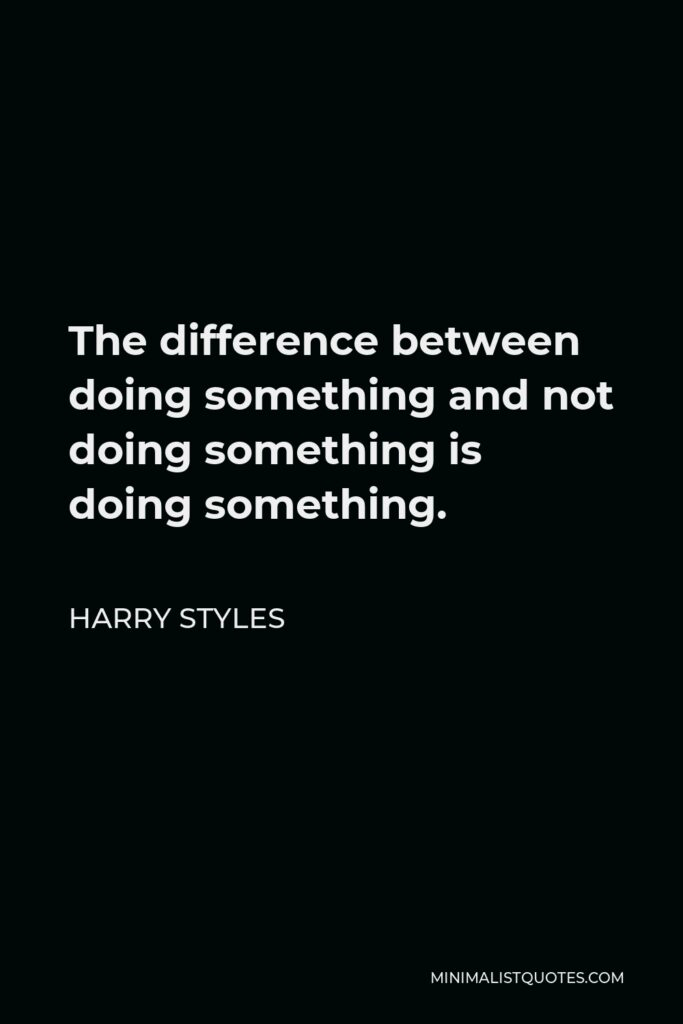 Harry Styles Quote - The difference between doing something and not doing something is doing something.