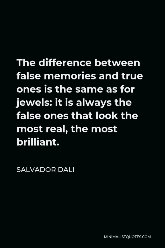 Salvador Dali Quote - The difference between false memories and true ones is the same as for jewels: it is always the false ones that look the most real, the most brilliant.