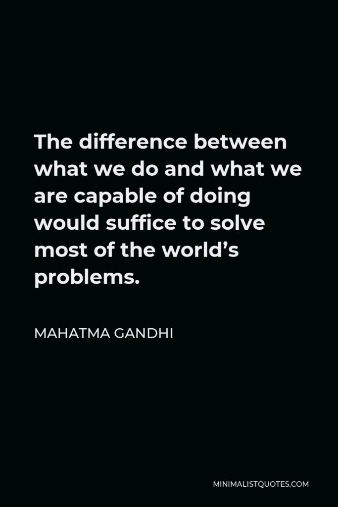 Mahatma Gandhi Quote - The difference between what we do and what we are capable of doing would suffice to solve most of the world's problems.