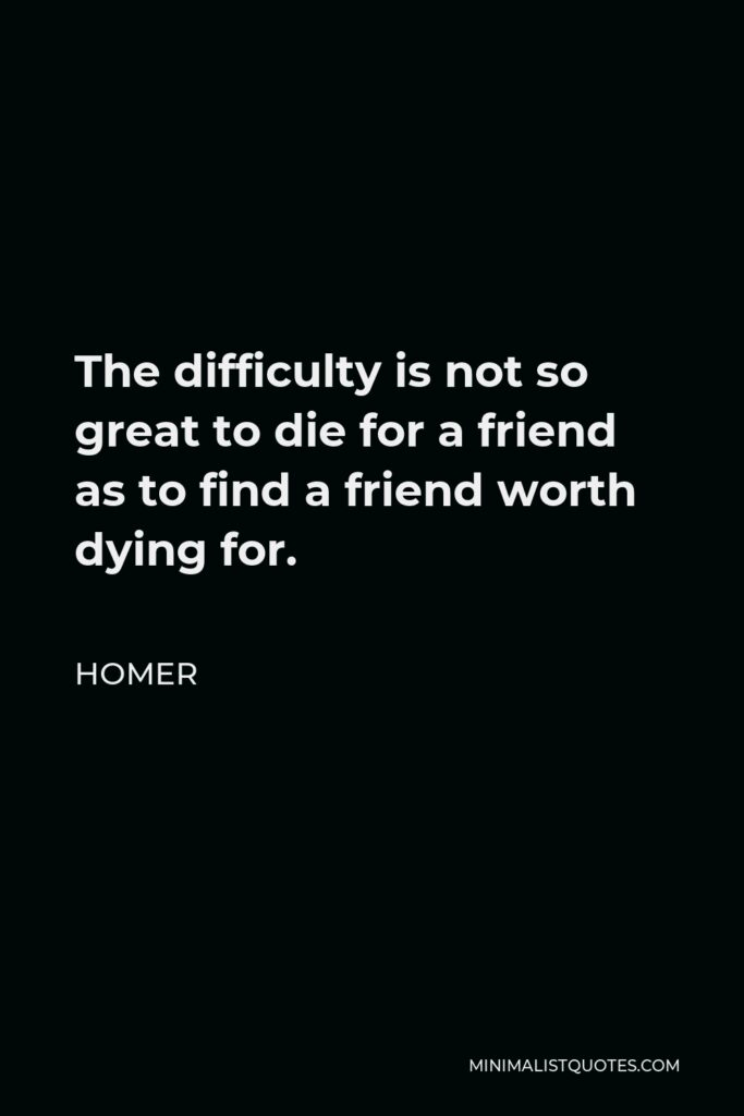 Homer Quote - The difficulty is not so great to die for a friend as to find a friend worth dying for.