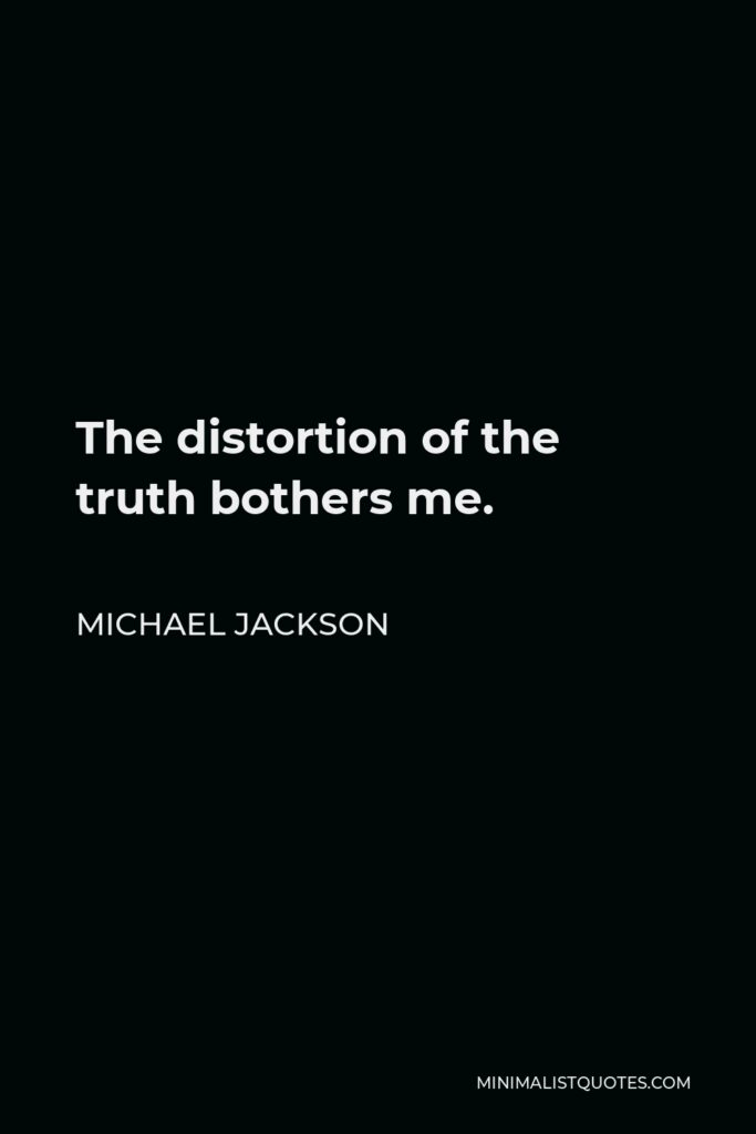 Michael Jackson Quote - The distortion of the truth bothers me.
