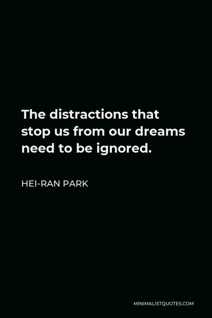 Hei-Ran Park Quote - The distractions that stop us from our dreams need to be ignored.