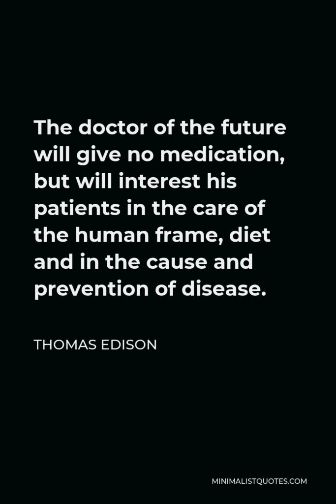 Thomas Edison Quote - The doctor of the future will give no medication, but will interest his patients in the care of the human frame, diet and in the cause and prevention of disease.