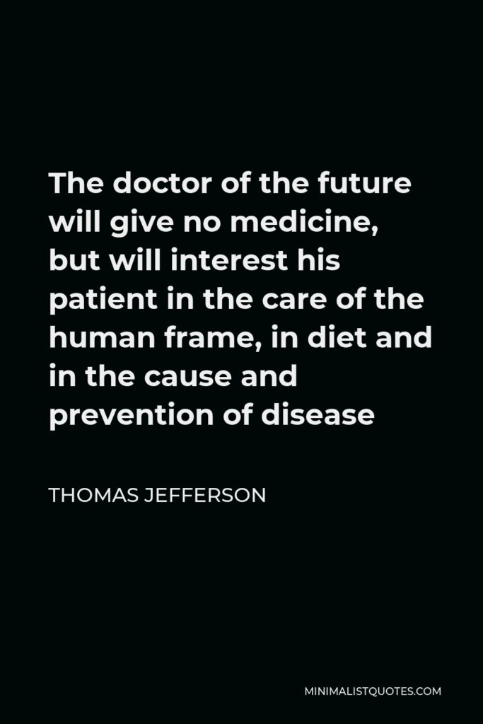 Thomas Jefferson Quote - The doctor of the future will give no medicine, but will interest his patient in the care of the human frame, in diet and in the cause and prevention of disease