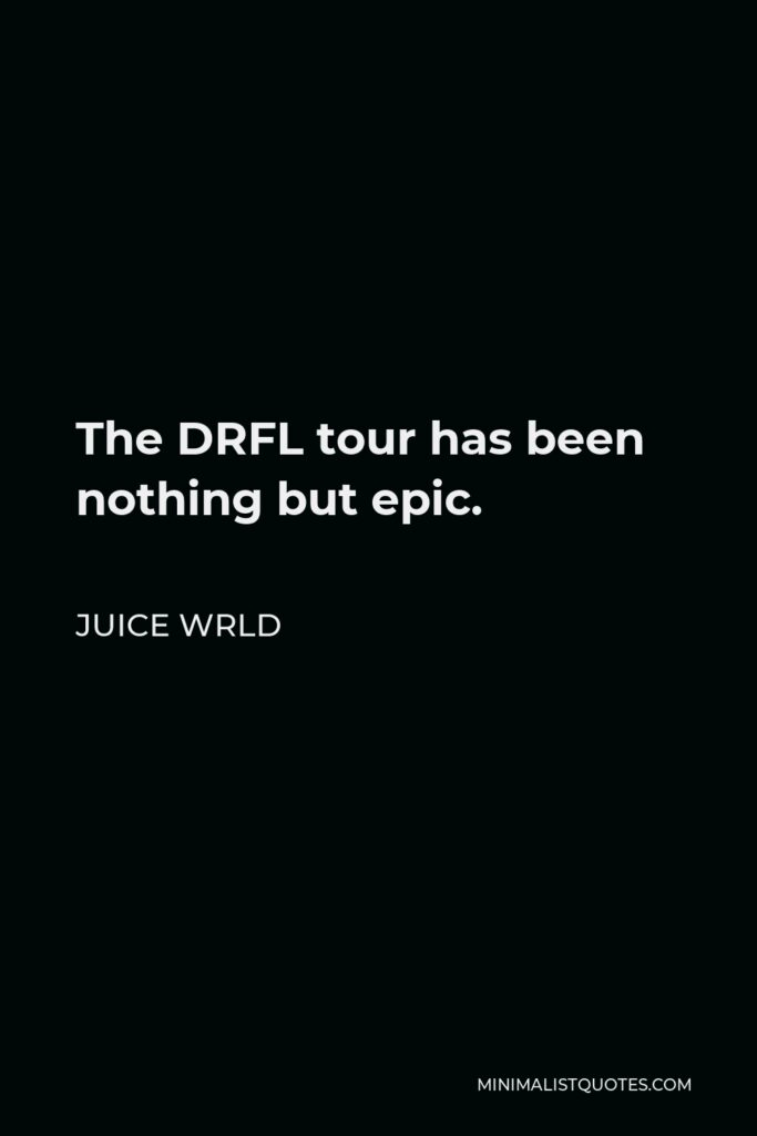 Juice Wrld Quote - The DRFL tour has been nothing but epic.