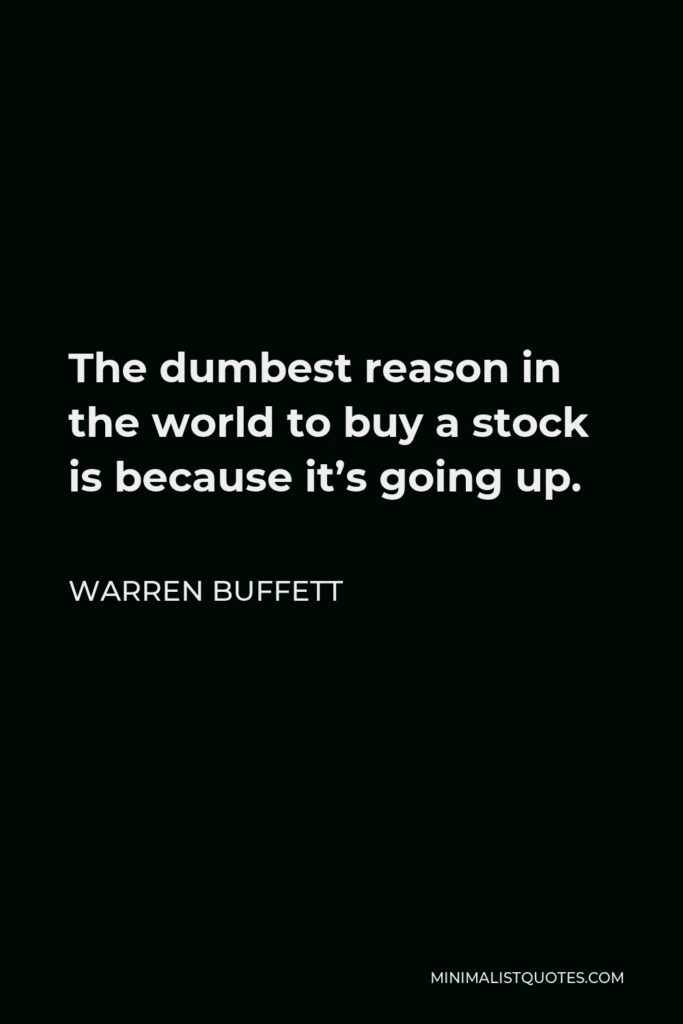 Warren Buffett Quote: The dumbest reason in the world to buy a stock is because it's going up.