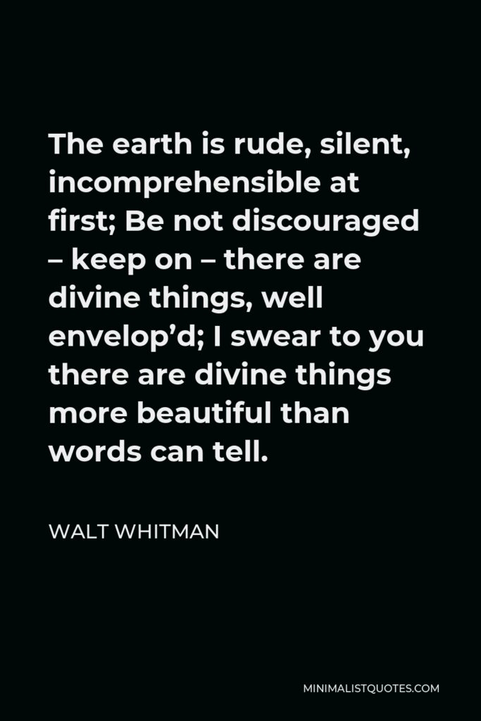 Walt Whitman Quote - The earth is rude, silent, incomprehensible at first; Be not discouraged – keep on – there are divine things, well envelop'd; I swear to you there are divine things more beautiful than words can tell.