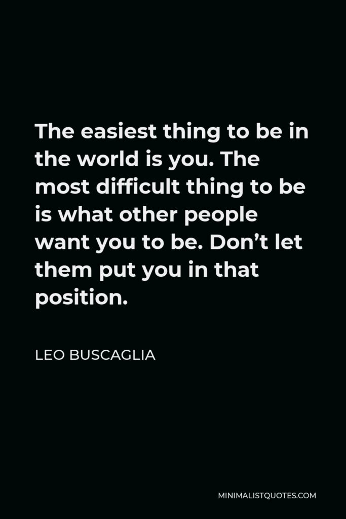 Leo Buscaglia Quote - The easiest thing to be in the world is you. The most difficult thing to be is what other people want you to be. Don't let them put you in that position.