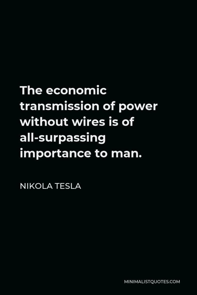 Nikola Tesla Quote - The economic transmission of power without wires is of all-surpassing importance to man.