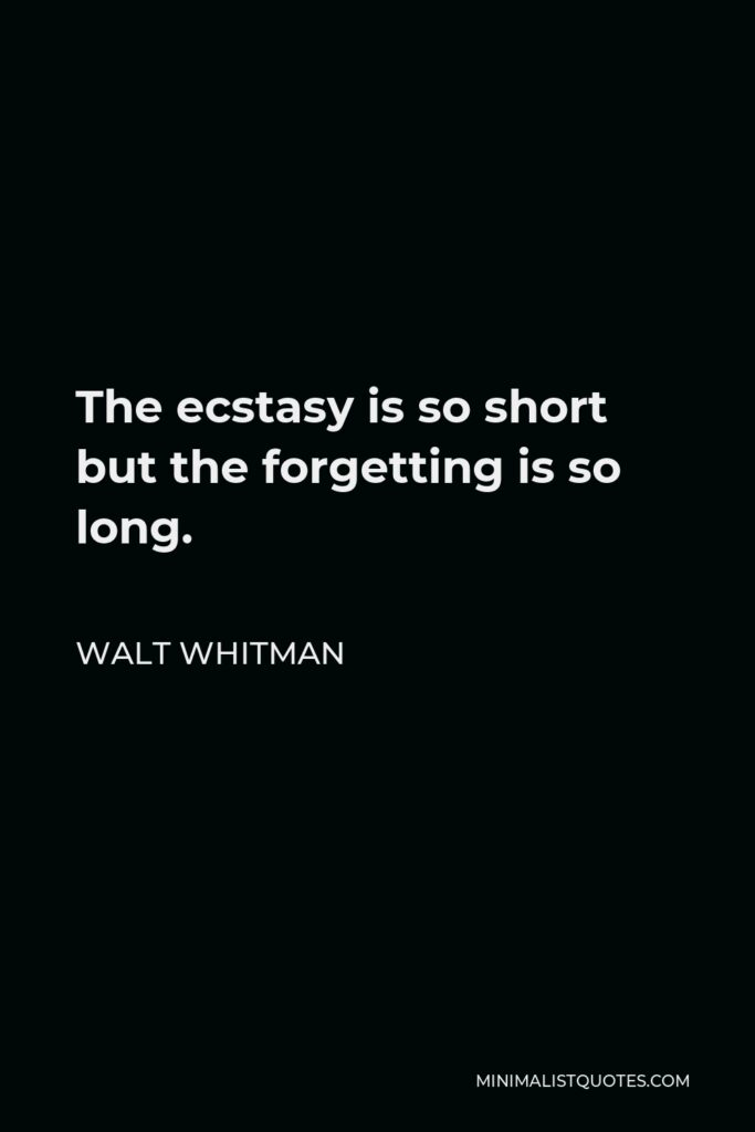 Walt Whitman Quote - The ecstasy is so short but the forgetting is so long.