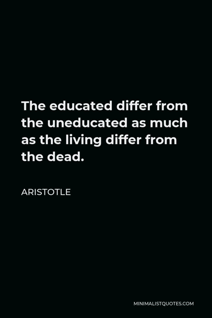 Aristotle Quote - The educated differ from the uneducated as much as the living differ from the dead.