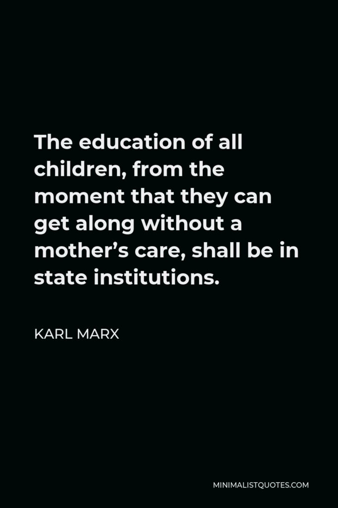 Karl Marx Quote - The education of all children, from the moment that they can get along without a mother's care, shall be in state institutions.