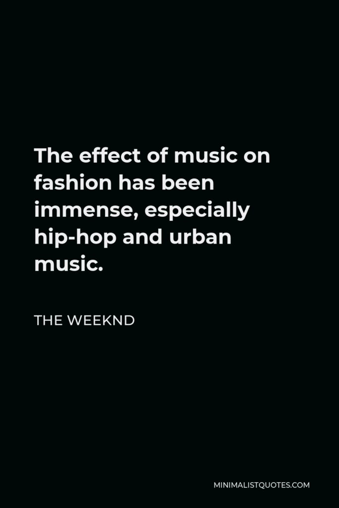 The Weeknd Quote - The effect of music on fashion has been immense, especially hip-hop and urban music.