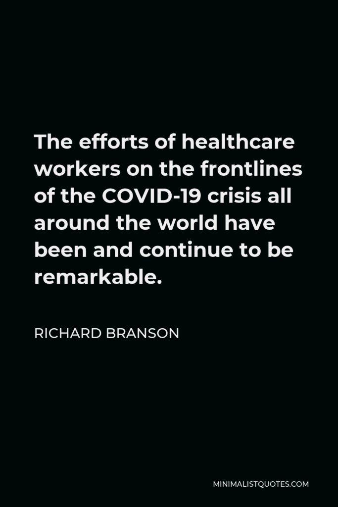 Richard Branson Quote - The efforts of healthcare workers on the frontlines of the COVID-19 crisis all around the world have been and continue to be remarkable.
