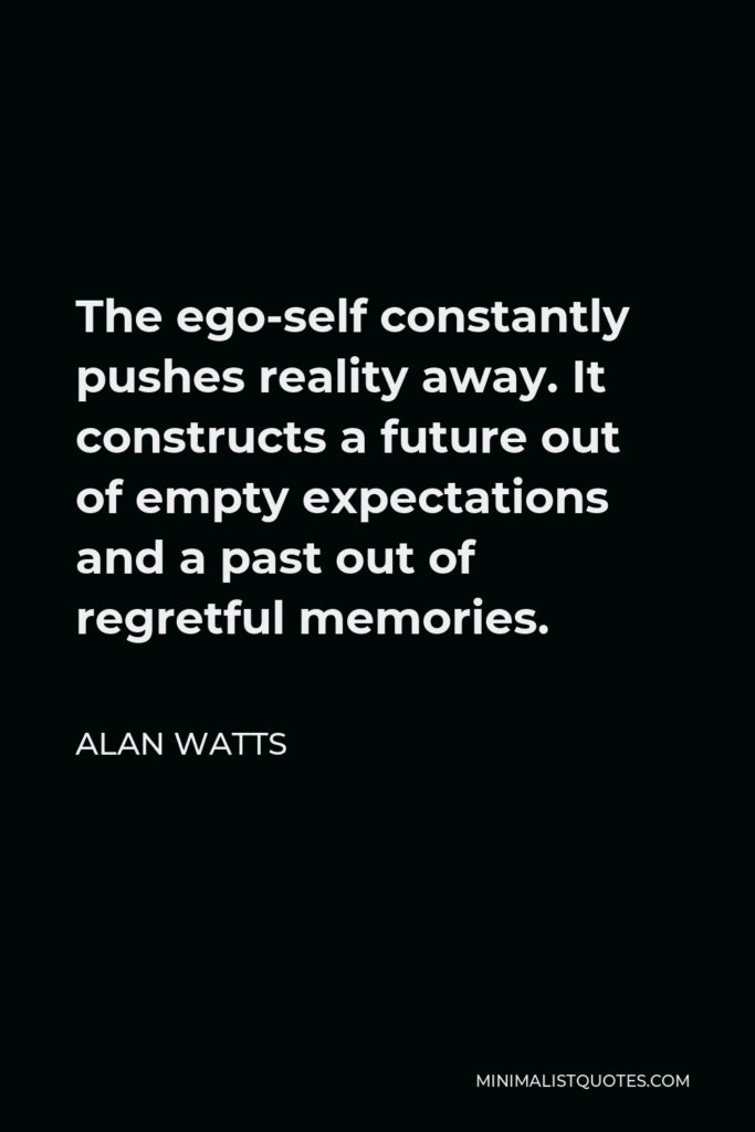 Alan Watts Quote - The ego-self constantly pushes reality away. It constructs a future out of empty expectations and a past out of regretful memories.