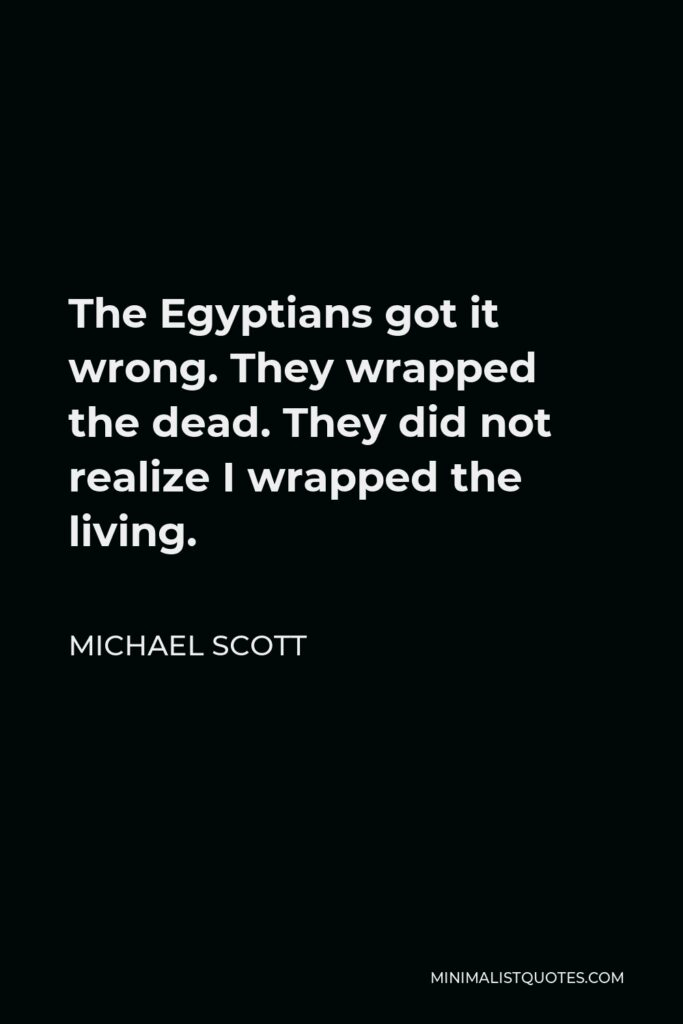 Michael Scott Quote - The Egyptians got it wrong. They wrapped the dead. They did not realize I wrapped the living.