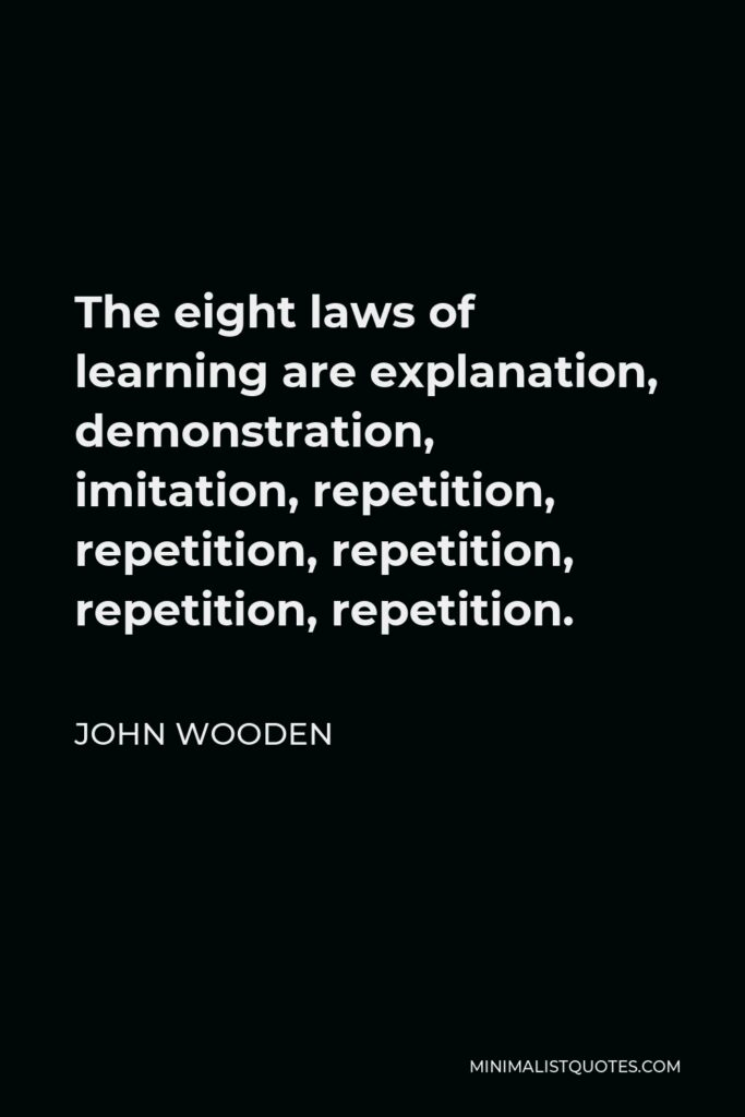 John Wooden Quote - The eight laws of learning are explanation, demonstration, imitation, repetition, repetition, repetition, repetition, repetition.