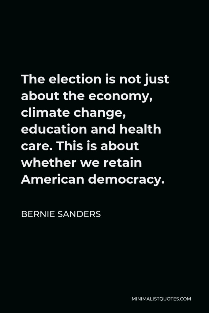 Bernie Sanders Quote - The election is not just about the economy, climate change, education and health care. This is about whether we retain American democracy.