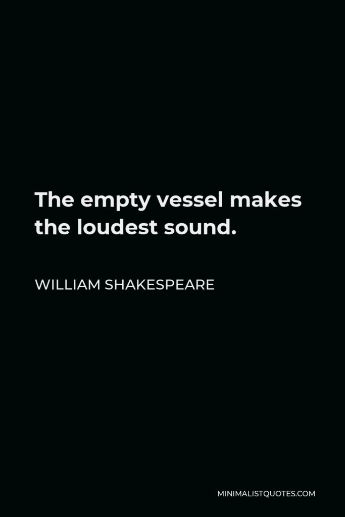 William Shakespeare Quote - The empty vessel makes the loudest sound.