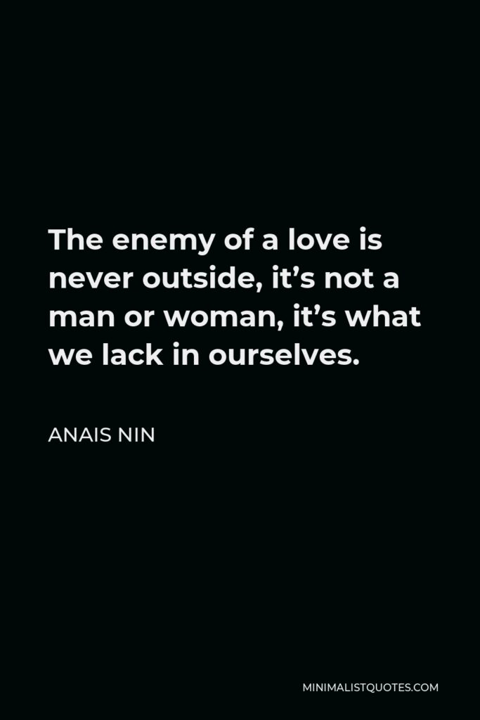 Anais Nin Quote - The enemy of a love is never outside, it's not a man or woman, it's what we lack in ourselves.