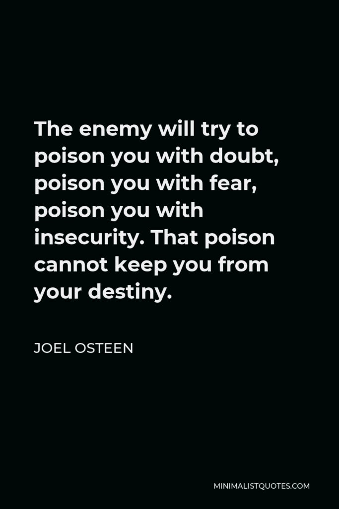 Joel Osteen Quote - The enemy will try to poison you with doubt, poison you with fear, poison you with insecurity. That poison cannot keep you from your destiny.