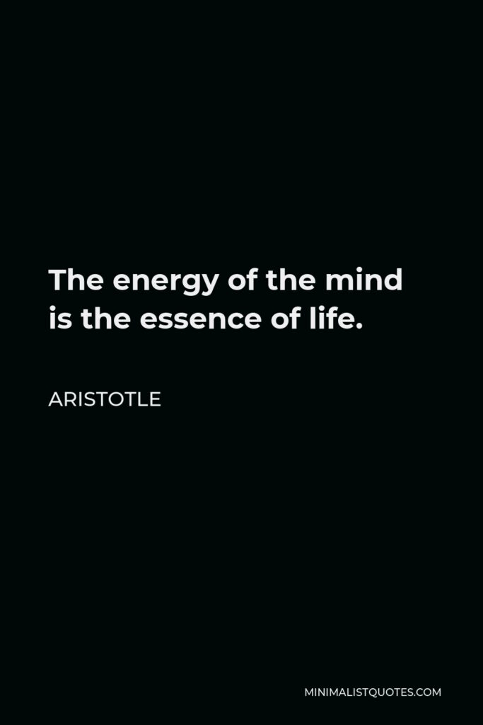 Aristotle Quote - The energy of the mind is the essence of life.