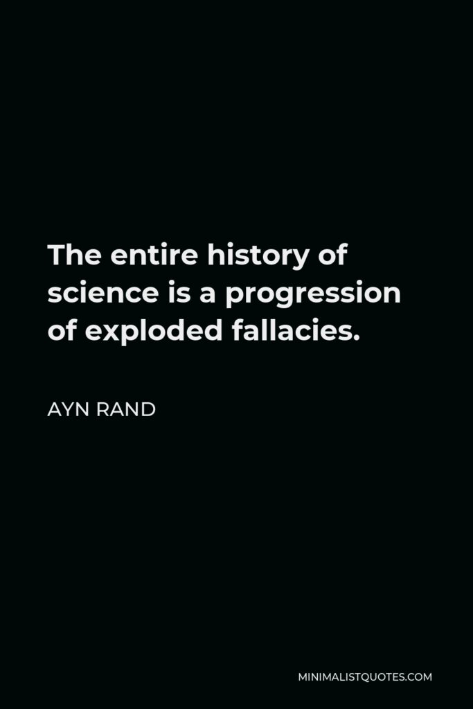 Ayn Rand Quote - The entire history of science is a progression of exploded fallacies.