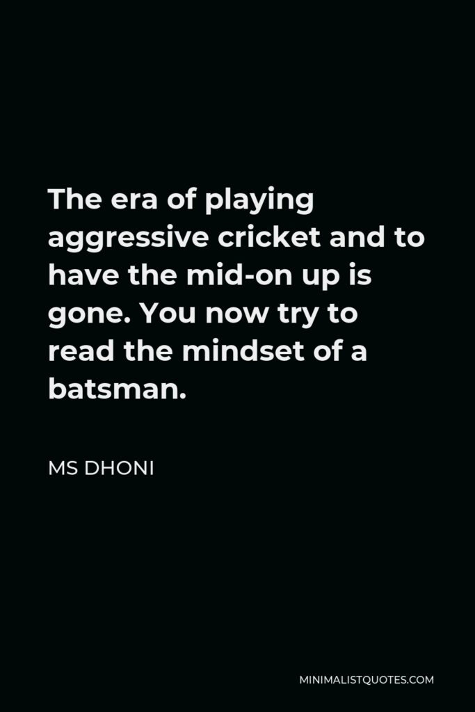 MS Dhoni Quote - The era of playing aggressive cricket and to have the mid-on up is gone. You now try to read the mindset of a batsman.