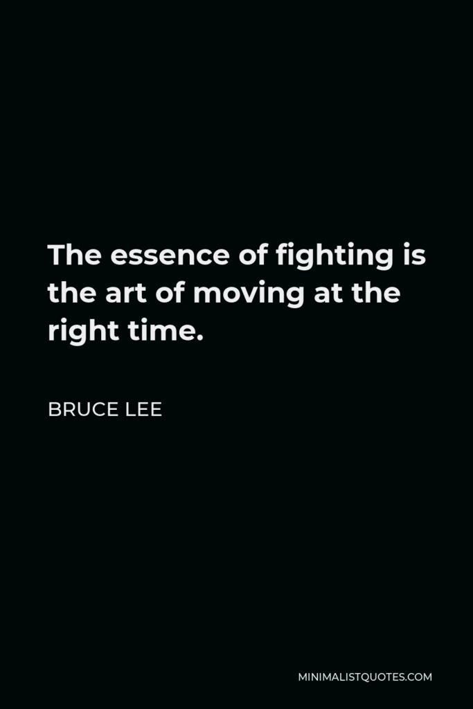 Bruce Lee Quote - The essence of fighting is the art of moving at the right time.