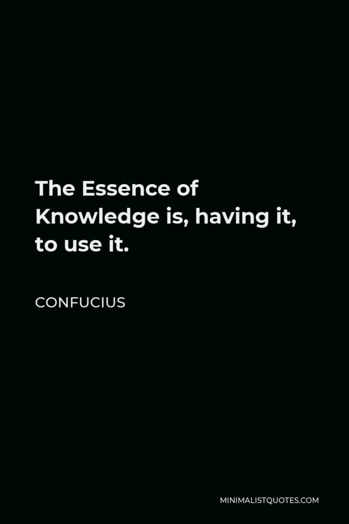Confucius Quote - The Essence of Knowledge is, having it, to use it.