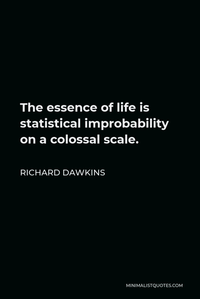 Richard Dawkins Quote - The essence of life is statistical improbability on a colossal scale.