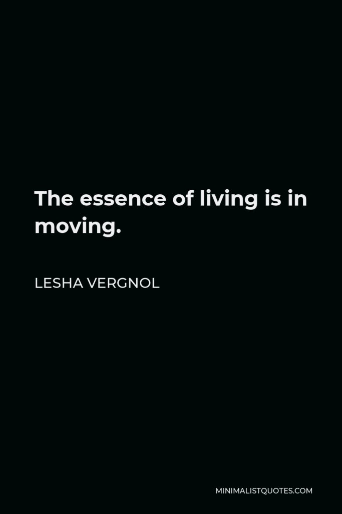 Lesha Vergnol Quote - The essence of living is in moving.