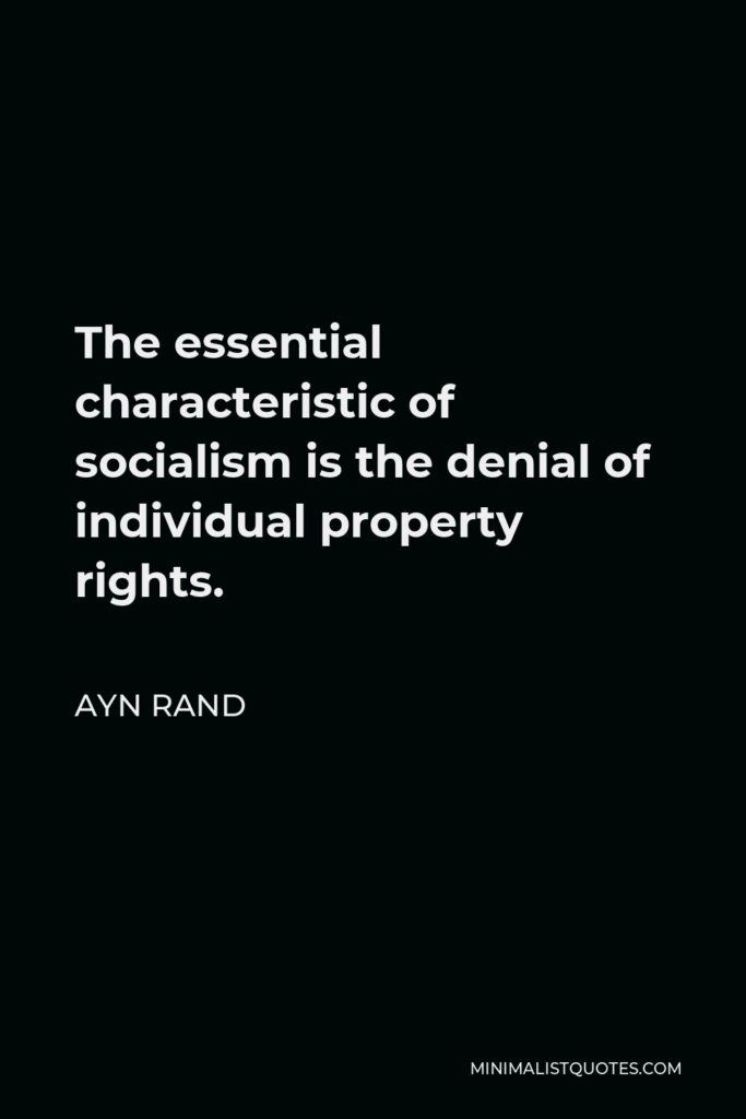Ayn Rand Quote - The essential characteristic of socialism is the denial of individual property rights.