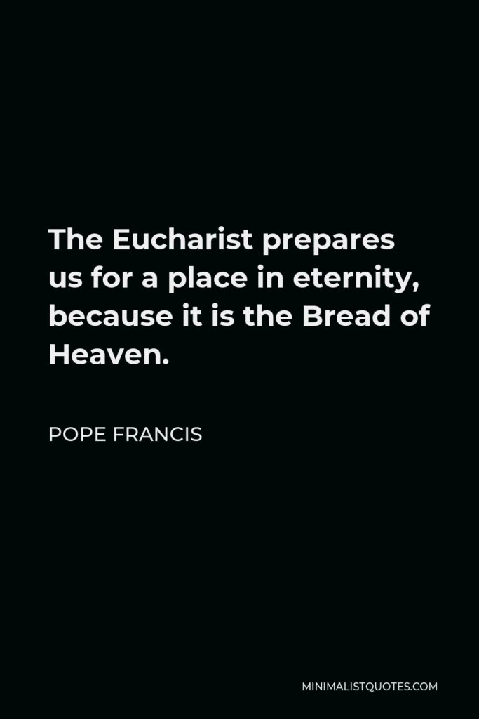 Pope Francis Quote - The Eucharist prepares us for a place in eternity, because it is the Bread of Heaven.