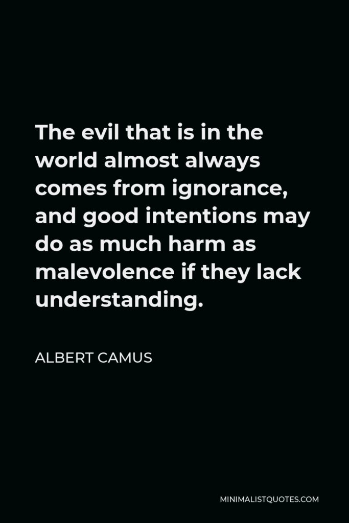 Albert Camus Quote - The evil that is in the world almost always comes from ignorance, and good intentions may do as much harm as malevolence if they lack understanding.