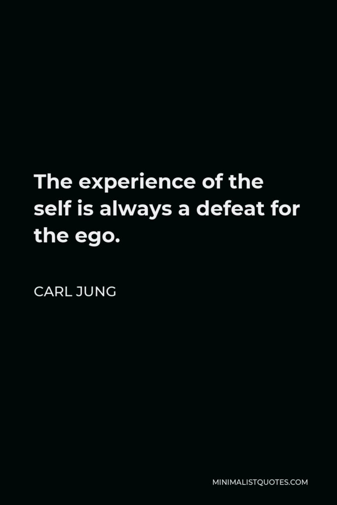 Carl Jung Quote - The experience of the self is always a defeat for the ego.
