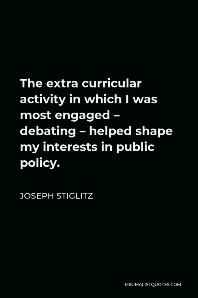 Joseph Stiglitz Quote - The extra curricular activity in which I was most engaged – debating – helped shape my interests in public policy.