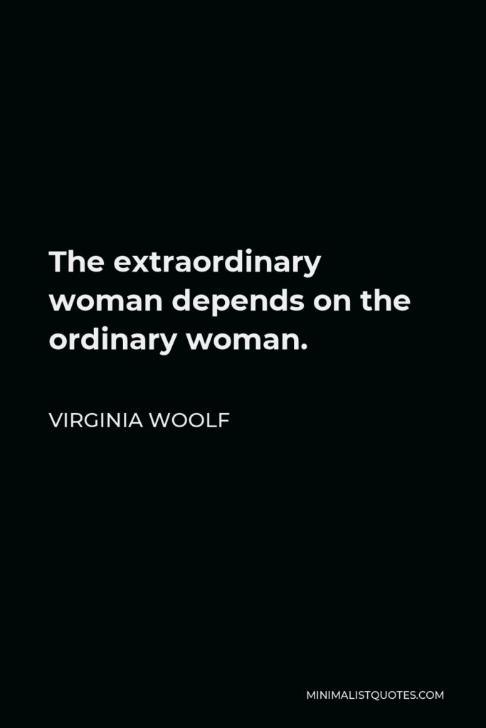 Virginia Woolf Quote - The extraordinary woman depends on the ordinary woman.