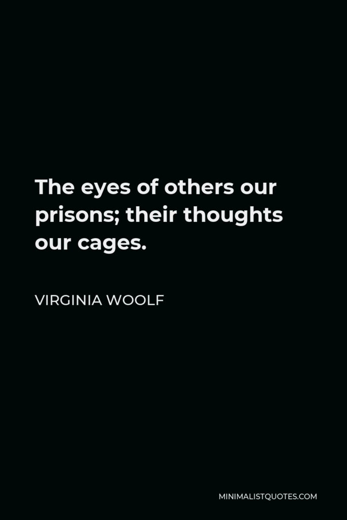 Virginia Woolf Quote - The eyes of others our prisons; their thoughts our cages.