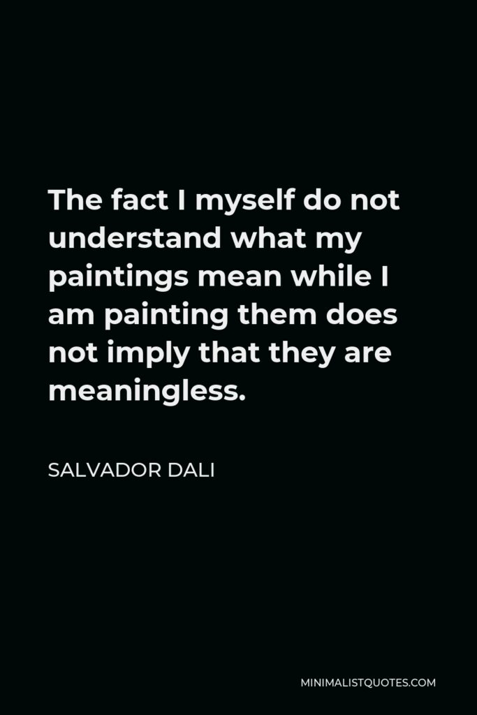 Salvador Dali Quote - The fact I myself do not understand what my paintings mean while I am painting them does not imply that they are meaningless.