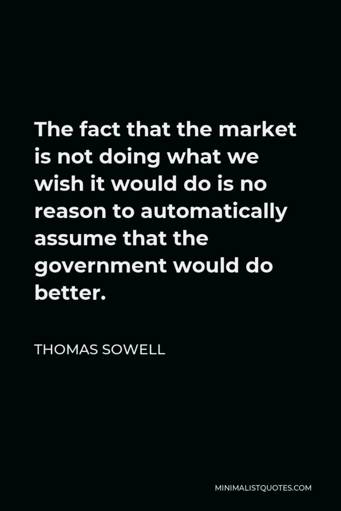 Thomas Sowell Quote - The fact that the market is not doing what we wish it would do is no reason to automatically assume that the government would do better.